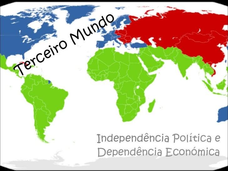 Terceiro Mundo Independência  Política e Dependência Económica
