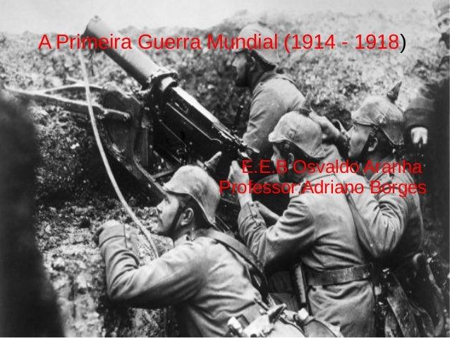 A Primeira Guerra Mundial (1914 - 1918) E.E.B Osvaldo Aranha Professor:Adriano Borges