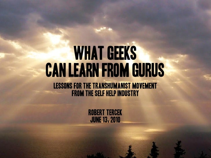 What Geeks Can Learn from Gurus  Lessons for the Transhumanist Movement         from the Self Help Industry               ...