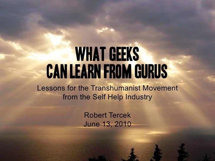 What Geeks   Can Learn from Gurus Lessons for the Transhumanist Movement       from the Self Help Industry              Ro...