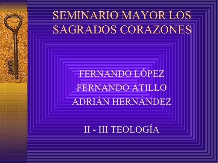 SEMINARIO MAYOR LOS SAGRADOS CORAZONES <ul><li>FERNANDO LÓPEZ </li></ul><ul><li>FERNANDO ATILLO </li></ul><ul><li>ADRIÁN H...