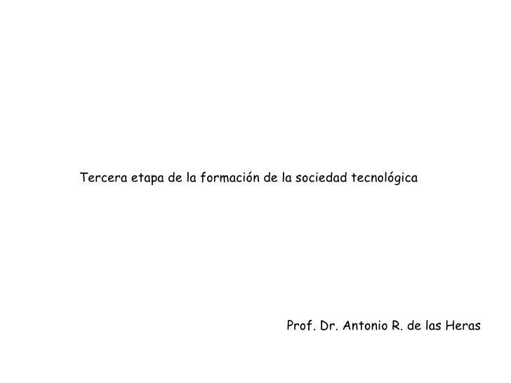 Tercera etapa de la formación de la sociedad tecnológica Prof. Dr. Antonio R. de las Heras