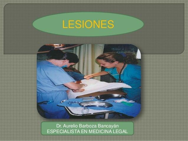LESIONESDr. Aurelio Barboza BancayánESPECIALISTA EN MEDICINA LEGAL
