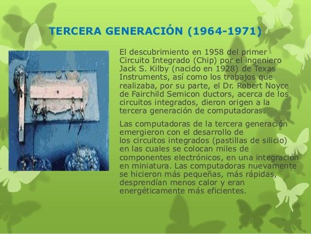 TERCERA GENERACIÓN (1964-1971)         El descubrimiento en 1958 del primer         Circuito Integrado (Chip) por el ingen...