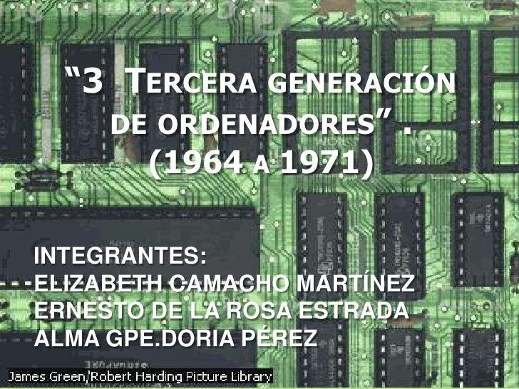 """""""3  Tercera generación de ordenadores"""" .(1964 a 1971)<br />INTEGRANTES:<br />ELIZABETH CAMACHO MARTÍNEZ<br />ERNESTO DE LA..."""