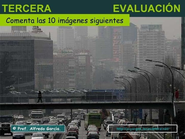 TERCERA   EVALUACIÓN Comenta las 10 imágenes siguientes © Prof. Alfredo García. http:// algargos.lacoctelera.net /
