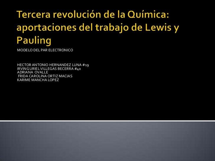 Tercera revolución de la Química: aportaciones del trabajo de Lewis y Pauling<br />MODELO DEL PAR ELECTRONICO<br />HECTOR ...