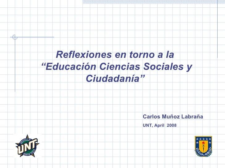 """Reflexiones en torno a la  """" Educación Ciencias Sociales y Ciudadanía""""   Carlos Muñoz Labraña UNT, April  2008"""