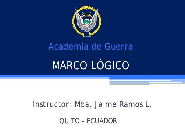 Academia de Guerra  MARCO LÓGICO Instructor: Mba. Jaime Ramos L. QUITO - ECUADOR