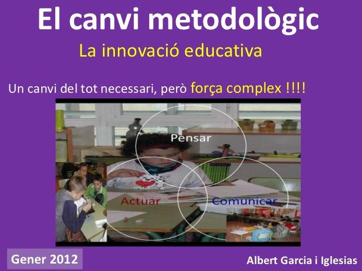 El canvi metodològic             La innovació educativaUn canvi del tot necessari, però força complex !!!!Gener 2012      ...