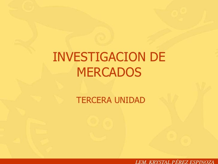 INVESTIGACION DE   MERCADOS   TERCERA UNIDAD              LEM. KRYSTAL PÉREZ ESPINOZA