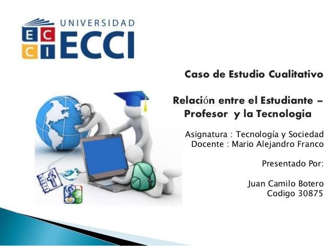 Caso de Estudio Cualitativo Relación entre el Estudiante – Profesor y la Tecnologia Asignatura : Tecnología y Sociedad Doc...