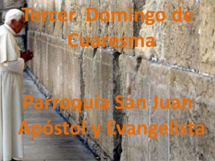 Tercer Domingo de     CuaresmaParroquia San JuanApóstol y Evangelista