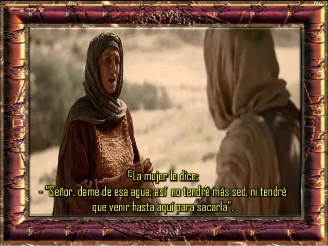 """16Él le dice: -""""Anda, llama a tu marido y vuelve"""". 17La mujer le contesta: -""""No tengo marido"""". Jesús le dice: -""""Tienes raz..."""