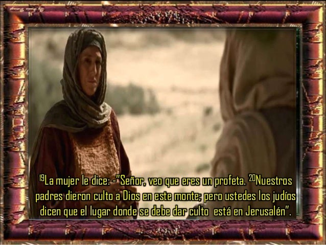 """21Jesús le dice: - """"Créeme, mujer, se acerca la hora, en que ni en este monte ni en Jerusalén darán ustedes culto al Padre..."""