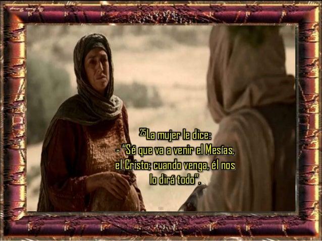 """26Jesús le dice: - """"Soy yo, el que habla contigo"""". 27En esto llegaron sus discípulos y se extrañaban de que estuviera habl..."""