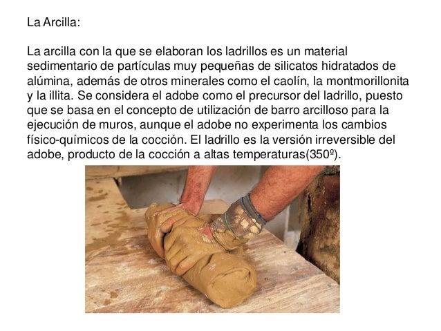 La Arcilla: La arcilla con la que se elaboran los ladrillos es un material sedimentario de partículas muy pequeñas de sili...