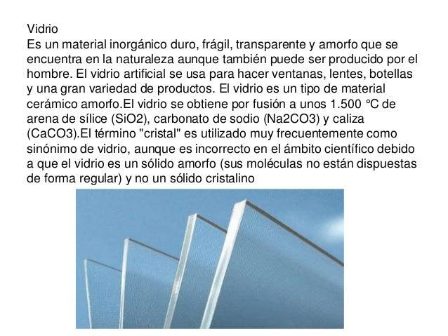 Vidrio Es un material inorgánico duro, frágil, transparente y amorfo que se encuentra en la naturaleza aunque también pued...
