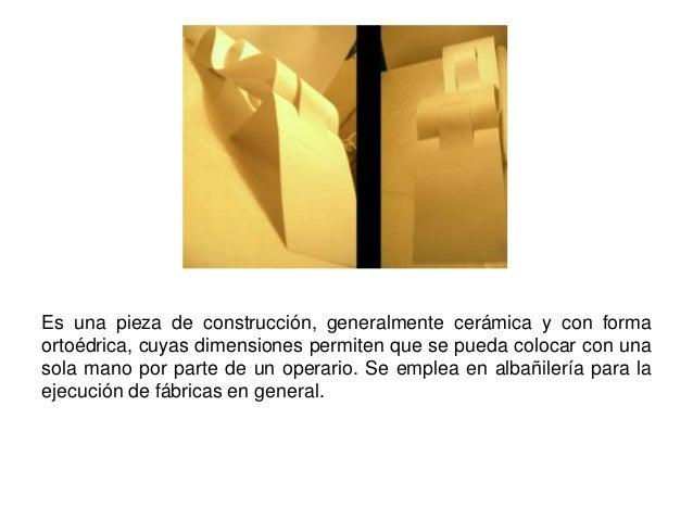 Ladrillo: Es una pieza de construcción, generalmente cerámica y con forma ortoédrica, cuyas dimensiones permiten que se pu...