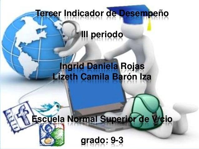 Tercer Indicador de Desempeño lll periodo Ingrid Daniela Rojas Lizeth Camila Barón Iza Escuela Normal Superior de V/cio gr...