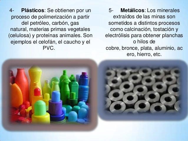 4- Plásticos: Se obtienen por un proceso de polimerización a partir del petróleo, carbón, gas natural, materias primas veg...