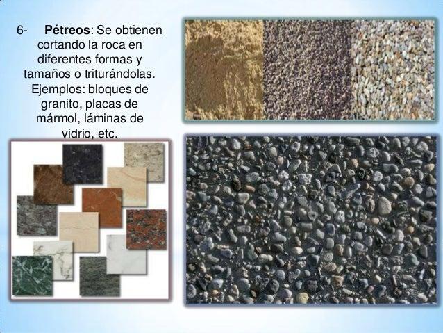 6- Pétreos: Se obtienen cortando la roca en diferentes formas y tamaños o triturándolas. Ejemplos: bloques de granito, pla...