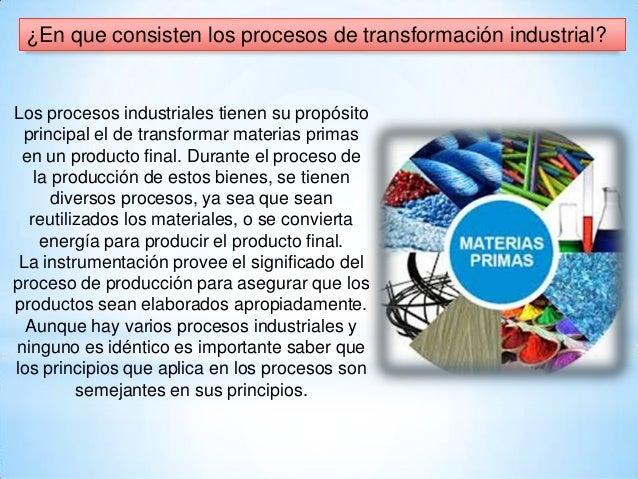 ¿En que consisten los procesos de transformación industrial? Los procesos industriales tienen su propósito principal el de...