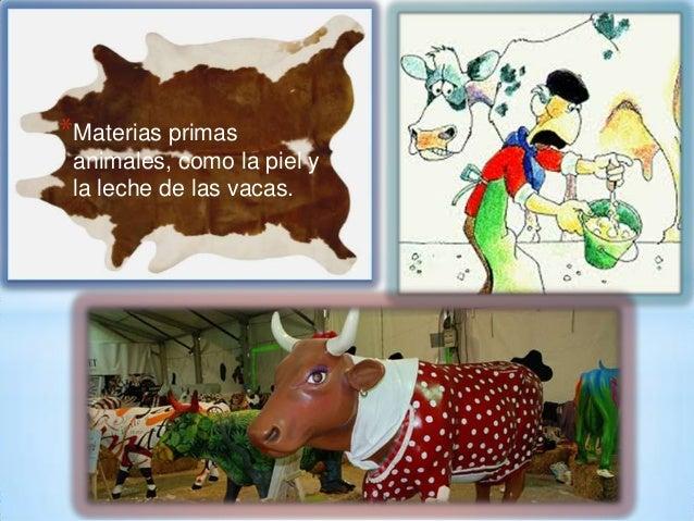 *Materias primas animales, como la piel y la leche de las vacas.