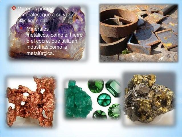 Materias primas minerales, que a su vez se clasifican en:  Minerales metálicos, como el hierro o el cobre, que utilizan ...