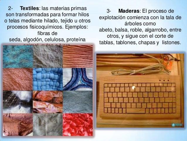 2- Textiles: las materias primas son transformadas para formar hilos o telas mediante hilado, tejido u otros procesos fisi...