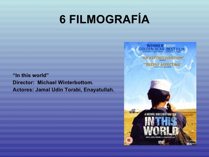 "6 FILMOGRAFÍA <ul><li>"" In this world"" </li></ul><ul><li>Director:  Michael Winterbottom. </li></ul><ul><li>Actores: Jamal..."