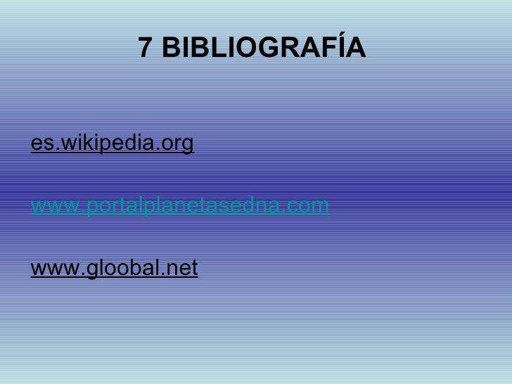 7 BIBLIOGRAFÍA   <ul><li>es.wikipedia.org </li></ul><ul><li>www.portalplanetasedna.com </li></ul><ul><li>www.gloobal.net <...