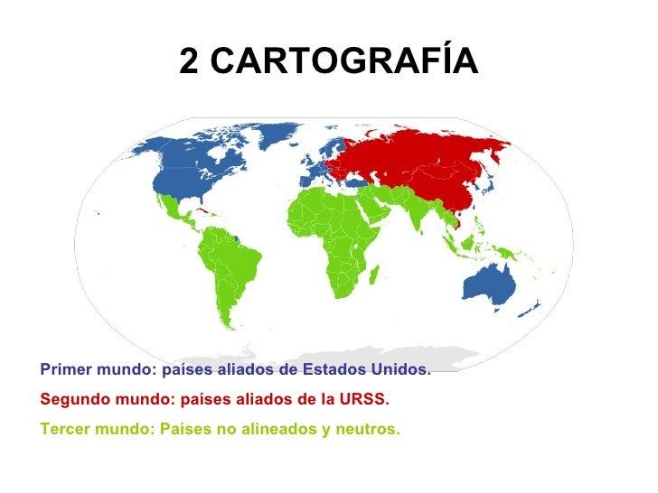2 CARTOGRAFÍA Primer mundo: países aliados de Estados Unidos. Segundo mundo: países aliados de la URSS. Tercer mundo: País...