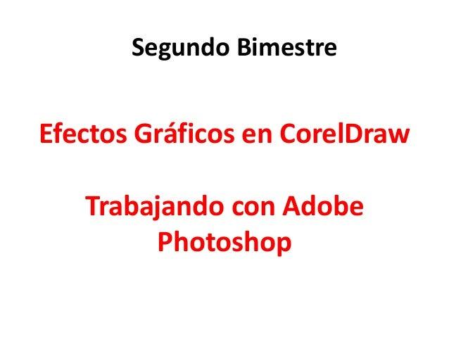 Efectos Gráficos en CorelDraw Trabajando con Adobe Photoshop Segundo Bimestre