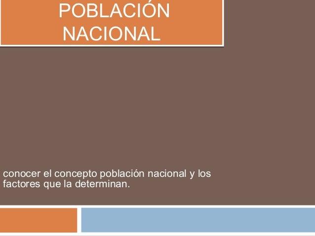 POBLACIÓN NACIONAL POBLACIÓN NACIONAL conocer el concepto población nacional y los factores que la determinan.
