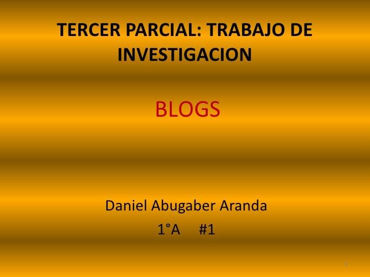 TERCER PARCIAL: TRABAJO DE INVESTIGACION <br />BLOGS<br />Daniel Abugaber Aranda<br />1°A     #1<br />1<br />