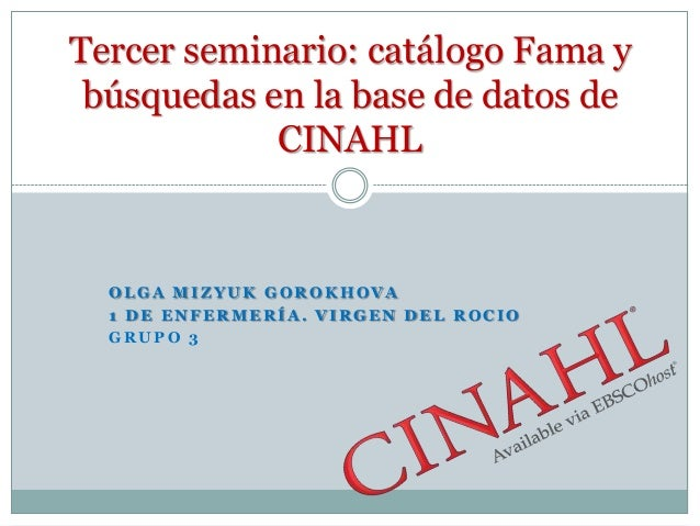 Tercer seminario: catálogo Fama y búsquedas en la base de datos de            CINAHL  OLGA MIZYUK GOROKHOVA  1 DE ENFERMER...
