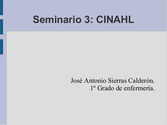 Seminario 3: CINAHL       José Antonio Sierras Calderón.             1º Grado de enfermería.