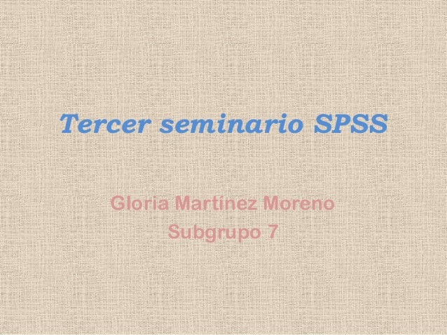 Tercer seminario SPSS Gloria Martínez Moreno Subgrupo 7