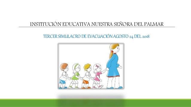 INSTITUCI�N EDUCATIVA NUESTRA SE�ORA DEL PALMAR TERCERSIMULACRODEEVACUACI�NAGOSTO24DEL2018