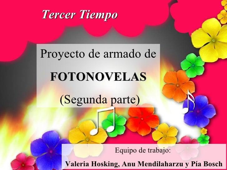 Tercer Tiempo Proyecto de armado de  FOTONOVELAS (Segunda parte) Equipo de trabajo:  Valeria Hosking, Anu Mendilaharzu y P...