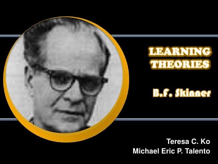 LEARNING THEORIES<br />B.F. Skinner<br />Teresa C. Ko<br />Michael Eric P. Talento<br />