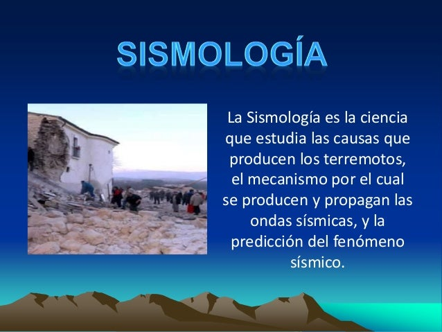 La Sismología es la ciencia que estudia las causas que producen los terremotos, el mecanismo por el cual se producen y pro...