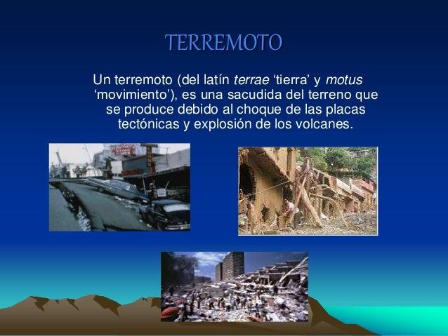 TERREMOTO Un terremoto (del latín terrae 'tierra' y motus 'movimiento'), es una sacudida del terreno que se produce debido...
