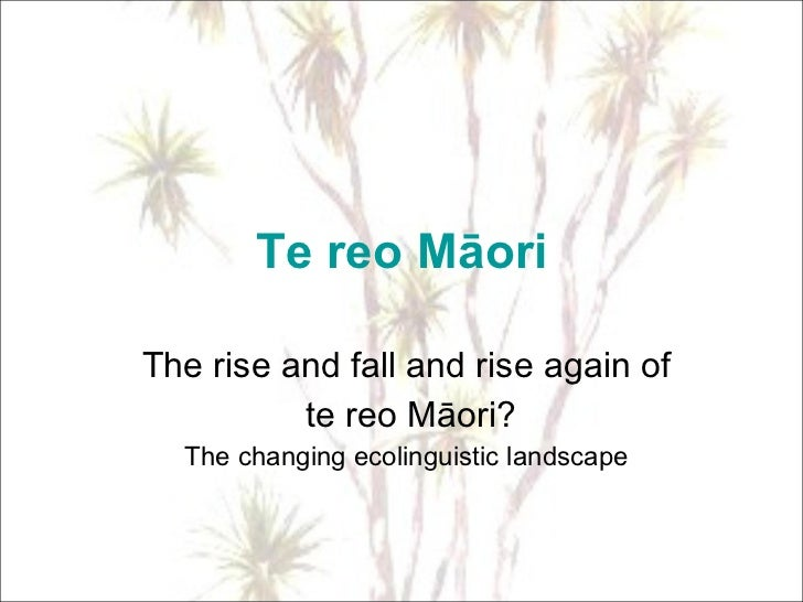Te reo Māori The rise and fall and rise again of te reo Māori? The changing ecolinguistic landscape