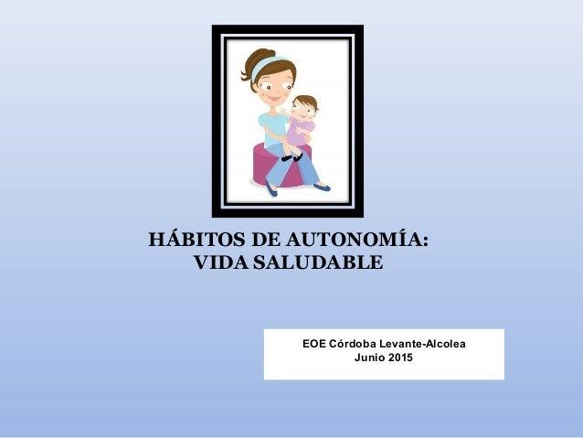HÁBITOS DE AUTONOMÍA: VIDA SALUDABLE EOE Córdoba Levante-Alcolea Junio 2015