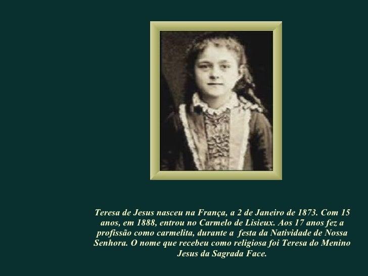 Teresa de Jesus nasceu na França, a 2 de Janeiro de 1873. Com 15 anos, em 1888, entrou no Carmelo de Lisieux. Aos 17 anos ...
