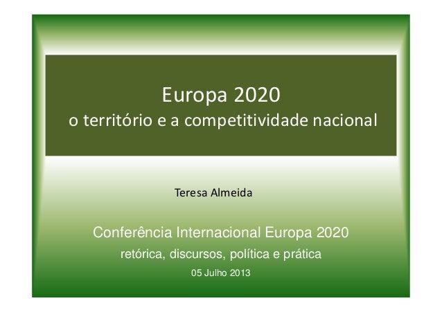 Europa 2020 o território e a competitividade nacional Teresa Almeida Conferência Internacional Europa 2020 retórica, discu...