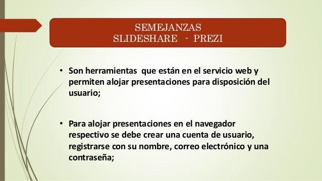SEMEJANZAS  SLIDESHARE - PREZI  • Son herramientas que están en el servicio web y  permiten alojar presentaciones para dis...