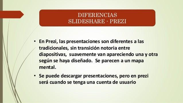 DIFERENCIAS  SLIDESHARE - PREZI  • En Prezi, las presentaciones son diferentes a las  tradicionales, sin transición notori...